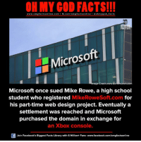 omg facts: ON MY GOD FACTS!!!  www.omg facts online.com I fb.com/omg facts online I Goh my god-facts  FACTS!!In  Microsoft  4mage Credit runch.co  Microsoft once sued Mike Rowe, a high school  for  student who registered  Mike RoweSoft.com  his part-time web design project. Eventually a  settlement was reached and Microsoft  purchased the domain in exchange for  an Xbox console.  Join Facebook's Biggest Facts Library with 6 Million+ Fans- www.facebook.com/omgfactsonline