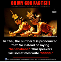 "omg facts: ON MY GOD FACTS!!!  www.omg facts online.com I fb.com/omg facts online I Goh my god-facts  OH MY GOD  FACTS!!!  31m00e sukothai.ca  In Thai, the number 5 is pronounced  ""ha"". So instead of saying  ""hahahahaha, Thai speakers  will sometimes write ""55555.""  Join Facebook's Biggest Facts Library with 6 Million+ Fans- www.facebook.com/omgfactsonline"