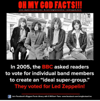 "omg facts: ON MY GOD FACTS!!!  www.omg facts online.com I fb.com/omg facts online I Goh my god-facts  ORESTES  FACTS!  mag  mmonsGwikimedia.org  In 2005, the  BBC asked readers  to vote for individual band members  to create an ""ideal super-group.""  They voted for Led Zeppelin!  Join Facebook's Biggest Facts Library with 6 Million+ Fans- www.facebook.com/omgfactsonline"