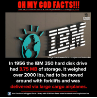 omg facts: ON MY GOD FACTS!!!  www.omg facts online.com I fb.com/omg facts online I Goh my god-facts  OH MY GOD  FACTS!!  Image Credit www.flickr.com/photosh heinecke-  In 1956 the IBM 350 hard disk drive  had 3.75 MB of storage. It weighed  over 2000 lbs, had to be moved  around with forklifts and was  delivered via large cargo airplanes.  Join Facebook's Biggest Facts Library with 6 Million+ Fans- www.facebook.com/omgfactsonline