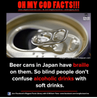 omg facts: ON MY GOD FACTS!!!  www.omg facts online.com I fb.com/omg facts online I Goh my god-facts  OH MY GOD  FACTS!!  /fastjapan.com  Beer cans in Japan have  braille  on them. So blind people don't  confuse  alcoholic drinks  with  soft drinks.  Join Facebook's Biggest Facts Library with 6 Million+ Fans- www.facebook.com/omgfactsonline