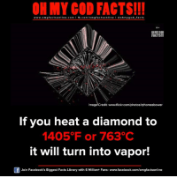 Facebook, Facts, and God: ON MY GOD FACTS!!!  www.omg facts online.com I fb.com/omg facts online I Goh my god-facts  OH MY COD  FACTS!!!  Image Credit: www.flickr.com/photos/qthomasbower  If you heat a diamond to  1405 F or 763°C  it will turn into vapor!  Join Facebook's Biggest Facts Library with 6 Million+ Fans- www.facebook.com/omgfactsonline