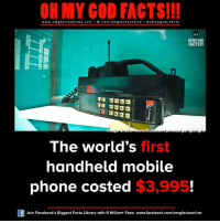 Facebook, Facts, and God: ON MY GOD FACTS!!!  www.omg facts online.com I fb.com/omg facts online I Goh my god-facts  OH MY GOD  FACTS!!!  flic  The world's first  handheld mobile  phone costed $3,995  Join Facebook's Biggest Facts Library with 6 Million+ Fans- www.facebook.com/omgfactsonline