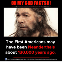 Facebook, Facts, and God: ON MY GOD FACTS!!!  www.omg facts online.com I fb.com/omg facts online I Goh my god-facts  Image e  The First Americans may  have been  Neanderthals  about  130,000 years ago.  Join Facebook's Biggest Facts Library with 6 Million+ Fans- www.facebook.com/omgfactsonline