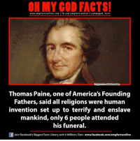 America, Facebook, and Facts: ON MY GOD FACTS!  www.omg facts online.com I fb.com/omg factsonline I eohmygod facts  Disinformation  Thomas Paine, one of America's Founding  Fathers, said all religions were human  invention set up to terrify and enslave  mankind, only 6 people attended  his funeral  f Join Facebook's Biggest Facts Library with 6 Million+ Fans- www.facebook.com/omgfactsonline