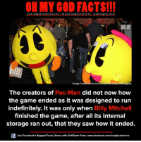 omg facts: ON MY GOD FACTS!!!  www.omg facts online.com I fb.com/omg online I Goh my god-facts  gfacts MY COO  TS!!!  Image Credit  flickr.  onotosp  ituregeek  The creators of  Pac-Man did not now how  the game ended as it was designed to run  indefinitely. It was only when Billy Mitchell  finished the game, after all its internal  storage ran out, that they saw how it ended.  Join Facebook's Biggest Facts Library with 6 Million+ Fans- www.facebook.com/omgfactsonline