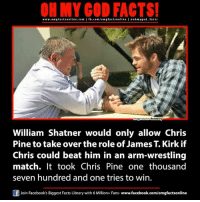 shatner: ON MY GOD FACTS!  www.omgfacts online.com I fb.com/om g facts online I eoh my good facts  Relatably  William Shatner would only allow Chris  Pine to take over the role of James T. Kirk if  Chris could beat him in an arm-wrestling  match. It took Chris Pine one thousand  seven hundred and one tries to win.  Join Facebook's Biggest Facts Library with 6 Million+ Fans- www.facebook.com/omgfactsonline