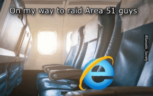 Internet, Internet Explorer, and On My Way: On my way to raid Area 51 guys  bwj7  @Sarcastic_Society Internet Explorer did it again