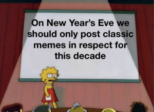 I'm gonna miss the 2010-2020s: On New Year's Eve we  should only post classic  memes in respect for  this decade I'm gonna miss the 2010-2020s
