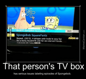 9gag, Friends, and Horny: ON NEXT SpongeBob Square Pants  863 NICHD  SpongeBob SquarePants  Repeat, (2012), A stripper pole leads to sexy fun  for a horny housewife and her sex-starved friends.  7:30-8:00 AM Today E CC  nicK HD  That person's TV box  has serious issues labeling epiosdes of Spongebob.  VIA 9GAG.COM  MemeCenter.com Stripper Poles And Spongebob?! by nerdgamer - Meme Center