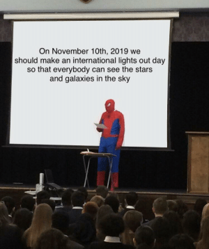 Share this you guys: On November 10th, 2019 we  should make an international lights out day  so that everybody can see the stars  and galaxies in the sky Share this you guys