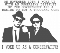 woke: ON NOVEMBER 10TH I WOKE UP  WITH AN UNHEALTHY DISTRUST  OF THE GOVERNMENT AND A  DESIRE TO BUY A THOUSAND GUNS  I WOKE UP AS A CONSERVATIVE