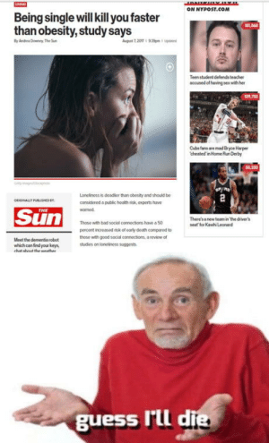 Bad, Sex, and Kawhi Leonard: ON NYPOST.COM  osz.com  Being single will kill you faster  than obesity, study says  Teen student defends leacher  accused of having sex with her  Cubs fans are med Bryce Harper  cheated inHome un Derby  Lonelinoss is coadsor than obosity and should bo  considored a public hosith risk, experts have  warned  GBALLY  Sun  There's anew team in he driver's  seat for Kawhi Leonard  Those with bad social connoctions have a 50  percont increased tisk of oorly death compared to  those with good social connections, teviow o  chudios on lonolinoss suggests  Meet the dementio robot  which can find your keys,  hat  the wenthe  guess Itl d What about both?