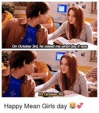 Girls, Reddit, and Happy: On October 3rd, he asked me what day it was  ud  It's October 3rd  Happy Mean Girls day