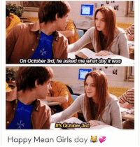Girls, Memes, and Happy: On October 3rd, he asked me what day it was  Its October 3r  Happy Mean Girls day 😩