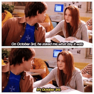 """Girls, Date, and Film: On October 3rd, he asked me what day it was  It's October 3rd, In the film """"Mean Girls"""" The date is factually accurate."""