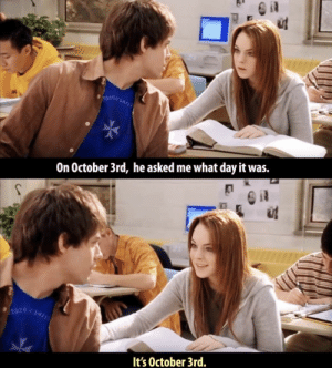 Day, October, and What: On October 3rd, he asked me what day it was.  It's October 3rd. It's October 3rd
