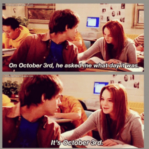 Girls, Reddit, and Mean: On October 3rd, he asked me what day it was  It's October 3rd Mean girls