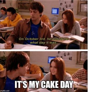 Cake, Irl, and Me IRL: On October 3rd, he asked me  what day it was.  ITS MY CAKE DAY  imgflip.com me_irl