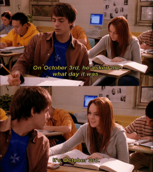 Day, October, and What: On October 3rd, he askedt me  what day it was   It's October 3rd