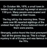 That is the creepiest thing I have ever heard. on We Heart It.: On October 9th, 1976, a small town in  Ireland had an unusal fog swept at around  7:00 p.m. Many people were scared and  locked up their house.  The fog left by the morning time. There  were over 60 reported sightings of the  undead that night. Police believed most of  them were pranks.  Strangely, police found the local graveyard  had all the graves dug up. This is a huge  mystery in all of Europe and was famous in  the 70's. That is the creepiest thing I have ever heard. on We Heart It.