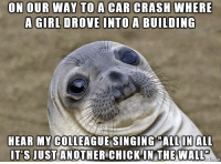 I Bet, Singing, and Imgur: ON OUR WAY TO A CAR CRASH WHERE  A GIRL DROVE INTO A BUILDING  HEAR MY COLLEAGUE SINGING MALL IN ALL  IT'S JUST ANOTHER CHICK IN THE WALL Not mine. From Imgur