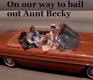 On our way to bail  out Aunt Becky Hope they brought enough cash.