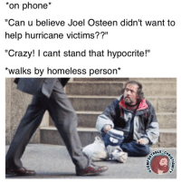 """I'm not a big fan of Joel, but I find it funny how we're so quick to point out someone's (alleged) hypocrisy, yet fail to see our own? 🤦♂️ We think bcuz someone else is rich & more capable, they should do more... when the reality is, we often haven't done our part ON OUR SCALE. 🤔 This is exactly what Comfortable Christianity is all about, examining our own hypocrisy, and allowing God to work on us as individuals. hurricaneharvey joelosteen lakewoodchurch houston: *on phone*  """"Can u believe Joel Osteen didn't want to  help hurricane victims??""""  """"Crazy! cant stand that hypocrite!""""  *walks by homeless person*  ABLE C I'm not a big fan of Joel, but I find it funny how we're so quick to point out someone's (alleged) hypocrisy, yet fail to see our own? 🤦♂️ We think bcuz someone else is rich & more capable, they should do more... when the reality is, we often haven't done our part ON OUR SCALE. 🤔 This is exactly what Comfortable Christianity is all about, examining our own hypocrisy, and allowing God to work on us as individuals. hurricaneharvey joelosteen lakewoodchurch houston"""