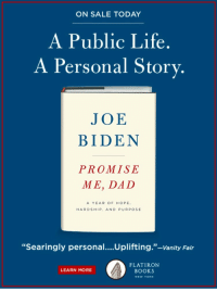 """Books, Dad, and Joe Biden: ON SALE TODAY  A Public Life.  A Personal Story.  JOE  BIDEN  PROMISE  ME, DAD  A YEAR OF HOPE  HARDSHIP, AND PURPOSE  """"Searingly personal....Uplifting.""""-Vanity Fair  FLATIRON  BOOKS  LEARN MORE  NEW YORK <p>Biden: """"Promise me, Dad.""""<br/> Obama: """"Joe I keep telling you, I'm not your father.""""</p>"""