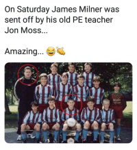 Memes, Teacher, and Amazing: On Saturday James Milner was  sent off by his old PE teacher  Jon MOSS  Amazing... M This is insane 😂🔺️👌 smallworld - DM to 5 people for a shoutout
