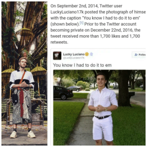 """Twitter, Boys, and Private: On September 2nd, 2014, Twitter user  Lucky Luciano17k posted the photograph of himse  with the caption """"You know I had to do it to em""""  (shown below).1 Prior to the Twitter account  becoming private on December 22nd, 2016, the  tweet received more than 1,700 likes and 1,700  retweets  Lucky Luciano  @LuckyLuciano17k  Follo  You know I had to do it to em He paid his respects boys!"""