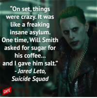 """Wow, Suicide Squad sounds unbelievable.: """"On set, things  were crazy. It was  Like a freaking  insane asylum.  One time, Will Smith  asked for sugar for  his coffee...  and I gave him salt.'  Jared Leto  Suicide Squad  CAFE Wow, Suicide Squad sounds unbelievable."""