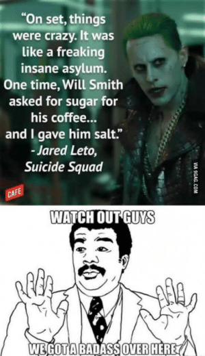 "Classic Mr J.: On set,things  were crazy. It was  like a freaking  insane asylum.  One time, Will Smith  asked for sugar for  his coffee...  and I gave him salt.""  Jared Leto,  Suicide Squad  CAF  WATCH OUT GUYS  WEGOTİABADASSOVERHERE A Classic Mr J."