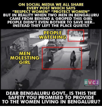"Memes, Social Media, and Providence: ON SOCIAL MEDIA WE ALL SHARE  EVERY POST WHICH SAYS  ""RESPECT WOMEN"" ""PROTECT WOMEN""  BUT IN REALITY WHEN TWO MEN IN BENGALURU  CAME FROM BEHIND & GROPED THIS GIRL  PEOPLE DIDN'T EVEN BOTHER TO SAVE HER..  INSTEAD THEY LEFT THE PLACE QUIETLY  PEOPLE  WATCHING  MEN  MOLESTING  GIRL  V C  J  WWW. RVCJ.COM  DEAR BENGALURU GOVT IS THIS THE  SAFETY YOU PROMISED TO PROVIDE  TO THE WOMEN LIVING IN BENGALURU? Dear Bengaluru Govt. rvcjinsta"