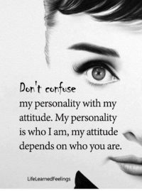 Memes, Attitude, and 🤖: on t contuse  my personality with my  attitude. My personality  is who I am, my attitude  depends on who you are.  LifeLearnedFeelinas <3