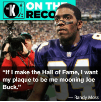 """Let's make this happen.: ON T  KRECC  THE  NFD  """"If I make the Hall of Fame, I want  my plaque to be me mooning Joe  Buck.""""  Randy Moss Let's make this happen."""