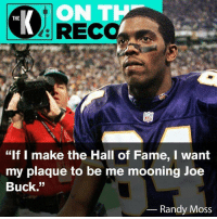 """Let's make this happen.: ON T  RECO  THE  """"If I make the Hall of Fame, I wanít  my plaque to be me mooning Joe  Buck.""""  Randy Moss Let's make this happen."""