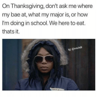 Don't bother me, I'm eating 😂 NoChill: On Thanksgiving, don't ask me where  my bae at, what my major is, or how  I'm doing in school. We here to eat.  thats it.  lg: @nochill  TIFEAAN Don't bother me, I'm eating 😂 NoChill