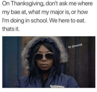 Bae, Funny, and School: On Thanksgiving, don't ask me where  my bae at, what my major is, or how  I'm doing in school. We here to eat.  thats it.  Ig: @nochill  TIFFA 🙄
