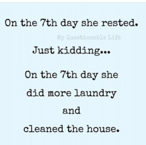 Rest? LOL  (via My Questionable Life): On the 7th day she rested  My Questionable Life  Just kidding...  On the 7th day she  did more laundry  and  cleaned the house Rest? LOL  (via My Questionable Life)