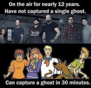 zoinks: On the air for nearly 12 years.  Have not captured a single ghost.  Can capture a ghost in 30 minutes. zoinks