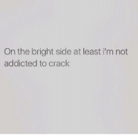 On the bright side at least im not  addicted to crack funny funnymemes lol lmao hilarious hilariousmemes comedy jokes silly dead savage savagememes fuckery petty weak nochill bruh
