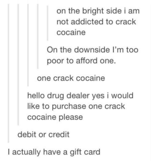 Drug Dealer, Hello, and Addicted: on the bright side i am  not addicted to crack  cocaine  On the downside I'm too  poor to afford one.  one crack cocaine  hello drug dealer yes i would  like to purchase one crack  cocaine please  debit or credit  l actually have a gift card One crack cocaine