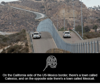 Memes, 🤖, and Calexico: On the California side of the US-Mexico border, there's a town called  Calexico, and on the opposite side there's a town called Mexicali.