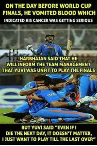 """Memes, World Cup, and 🤖: ON THE DAY BEFORE WORLD CUP  FINALS, HE VOMITED BLOOD WHICH  INDICATED HIS CANCER WAS GETTING SERIOUS  HARBHAJAN SAID THAT HE  WILL INFORM THE TEAM MANAGEMENT  THAT YUVI WAS UNFIT TO PLAY THE FINALS  BUT YUVI SAID """"EVEN IF I  DIE THE NEXT DAY IT DOESN'T MATTER,  I JUST WANT TO PLAY TILL THE LAST OVER"""""""