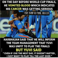 """Yuvi <3: ON THE DAY BEFORE WORLD CUP FINALS  HE VOMITED BLOOD WHICHINDICATES  HIS CANCER WAS GETTING SERIOUS  TERE BAAP KA MAAL HAI KYA  SAHE  HARBHAJAN SAID THAT HE WILL INFORM  THE TEAM MANAGEMENT THAT YUVI  WAS UNFIT TO PLAY THE FINALS  BUT YUVI SAID  """"EVEN IFI DIE THE NEXT DAY IT DOESN'T MATTER  I JUST WANT TO PLAYTILL THE LAST OVER Yuvi <3"""