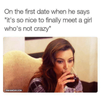 "first date: On the first date when he says  ""it's so nice to finally meet a girl  who's not crazy""  PINHUMOUR.COM"