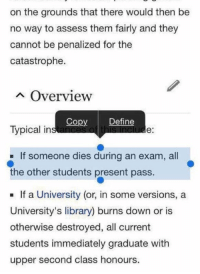 Someone's gotta take one for the team https://t.co/N0a8yak2ks: on the grounds that there would then be  no way to assess them fairly and they  cannot be penalized for the  catastrophe.  A Overview  Copy  Define  Typical inst  e:  If someone dies during an exam, all  the other students present pass.  If a University (or, in some versions, a  University's library) burns down or is  otherwise destroyed, all current  students immediately graduate with  upper second class honours Someone's gotta take one for the team https://t.co/N0a8yak2ks