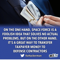 Memes, Money, and Space: ON THE ONE HAND, SPACE FORCE IS A  FOOLISH IDEA THAT SOLVES NO ACTUAL  PROBLEMS, BUT ON THE OTHER HAND,  IT'S A GREAT WAY TO TRANSFER  TAXPAYER MONEY TO  DEFENSE CONTRACTORS  @attackerman Well, when you look at it that way...