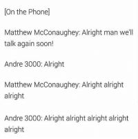 Andre 3000, Matthew McConaughey, and Phone: [On the Phone]  Matthew McConaughey: Alright man we'll  talk again soon!  Andre 3000: Alright  Matthew McConaughey: Alright alright  Matthew McConaughey Alright alr  alright  Andre 3000: Alright alright alright alright  alright The only thing getting me thru this week